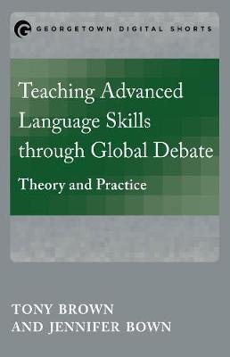 Teaching Advanced Language Skills through Global Debate - Theory and Practice (Paperback): Tony Brown, Jennifer Bown