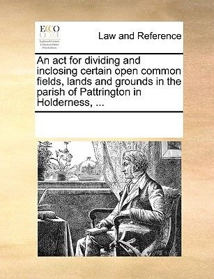 An ACT for Dividing and Inclosing Certain Open Common Fields, Lands and Grounds in the Parish of Pattrington in Holderness, ......