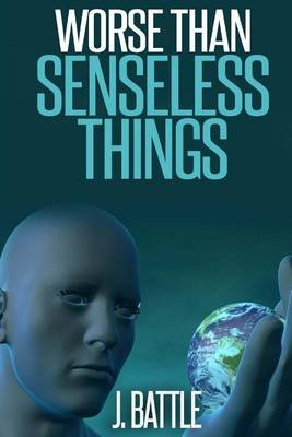 Worse Than Senseless Things (Paperback): J. Battle
