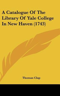A Catalogue of the Library of Yale College in New Haven (1743) (Hardcover): Thomas Clap