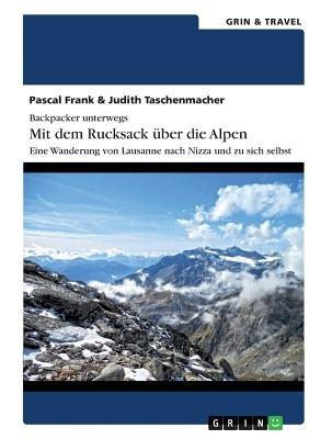 Backpacker Unterwegs - Mit Dem Rucksack Uber Die Alpen. Eine Wanderung Von Lausanne Nach Nizza Und Zu Sich Selbst (German,...