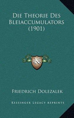 Die Theorie Des Bleiaccumulators (1901) (English, German, Paperback): Friedrich Dolezalek