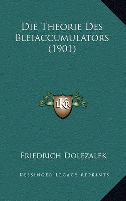 Die Theorie Des Bleiaccumulators (1901) (English, German, Paperback): Friedrich Dolezalek