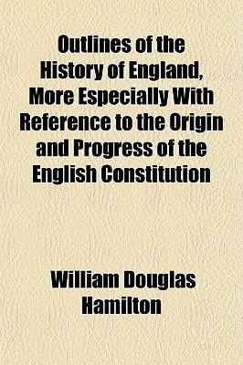 Outlines of the History of England, More Especially with Reference to the Origin and Progress of the English Constitution...