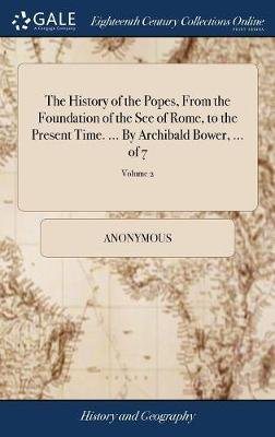 The History of the Popes, from the Foundation of the See of Rome, to the Present Time. ... by Archibald Bower, ... of 7; Volume...