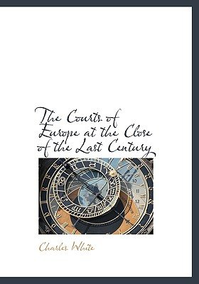 The Courts of Europe at the Close of the Last Century (Hardcover): Charles White