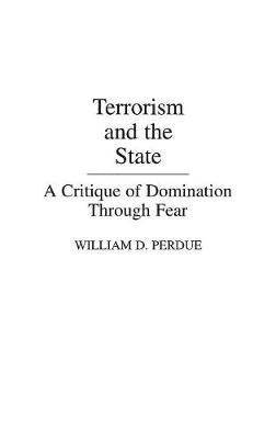Terrorism and the State - A Critique of Domination Through Fear (Hardcover): William D. Perdue