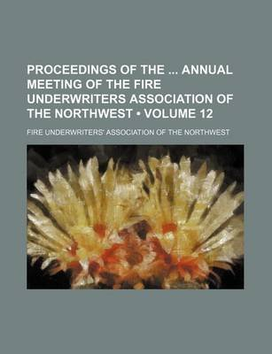 Proceedings of the Annual Meeting of the Fire Underwriters Association of the Northwest (Volume 12) (Paperback): Fire...