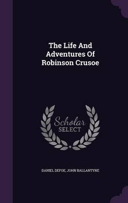 The Life and Adventures of Robinson Crusoe (Hardcover): Daniel Defoe, John Ballantyne