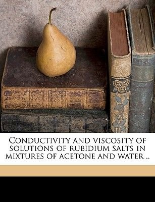 Conductivity and Viscosity of Solutions of Rubidium Salts in Mixtures of Acetone and Water .. (Paperback): Horatio Hughes