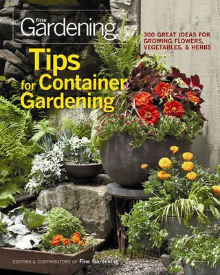 "Tips for Container Gardening: 300 Great Ideas for Growing Flowers, Vegetables, and Herbs (Paperback): ""Fine Gardening"""