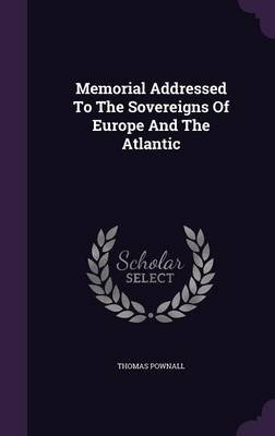 Memorial Addressed to the Sovereigns of Europe and the Atlantic (Hardcover): Thomas Pownall