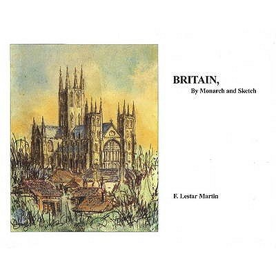 Britain, by Monarch and Sketch (Hardcover): F. Lestar Martin