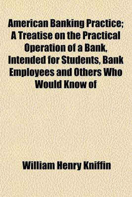 American Banking Practice, a Treatise on the Practical Operation of a Bank, Intended for Students, Bank Employees and Others...