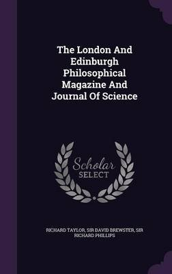 The London and Edinburgh Philosophical Magazine and Journal of Science (Hardcover): Richard Taylor