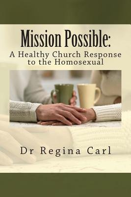 Mission Possible - : A Healthy Church Response to the Homosexual (Paperback): Dr Regina L. Carl