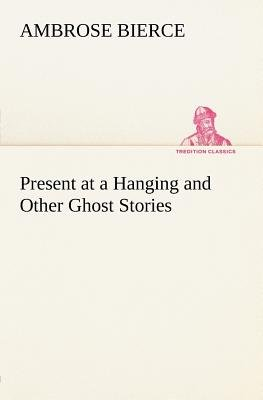 Present at a Hanging and Other Ghost Stories (Paperback): Ambrose Bierce