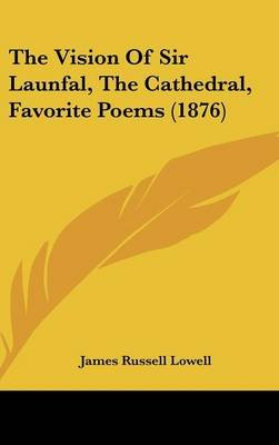 The Vision of Sir Launfal, the Cathedral, Favorite Poems (1876) (Hardcover): James Russell Lowell