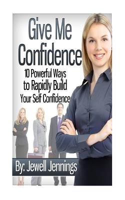Give Me Confidence - 10 Powerful Ways to Rapidly Build Your Self-Confidence Today (Paperback): Jewell Jennings