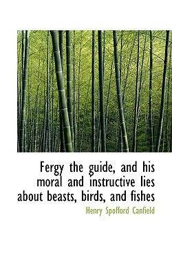 Fergy the Guide, and His Moral and Instructive Lies about Beasts, Birds, and Fishes (Paperback): Henry Spofford Canfield