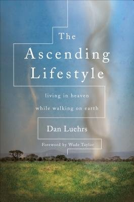 The Ascending Lifestyle - Living in Heaven While Walking on Earth (Paperback): Dan Luehrs