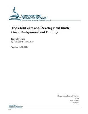 The Child Care and Development Block Grant - Background and Funding (Paperback): Karen E. Lynch, Congressional Research Service