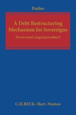 A Debt Restructuring Mechanism for Sovereigns - Do We Need a Legal Procedure? (Hardcover): Christoph G. Paulus