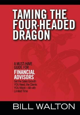 Taming the Four-Headed Dragon - A Must-Have Guide for Financial Advisors: Get the Sales Growth You Need, the Clients You...