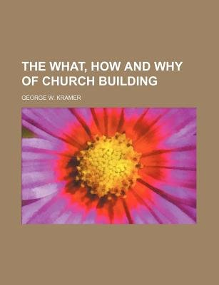 The What, How and Why of Church Building (Paperback): George W. Kramer