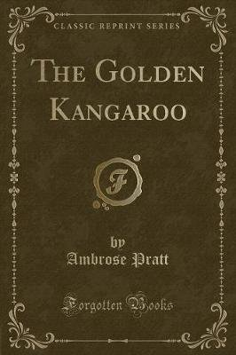 The Golden Kangaroo (Classic Reprint) (Paperback): Ambrose Pratt
