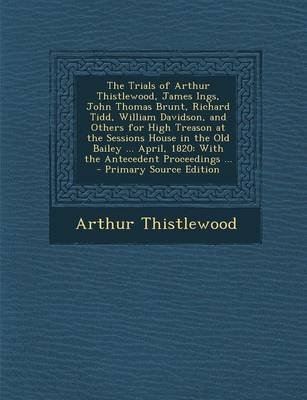 The Trials of Arthur Thistlewood, James Ings, John Thomas Brunt, Richard Tidd, William Davidson, and Others for High Treason at...
