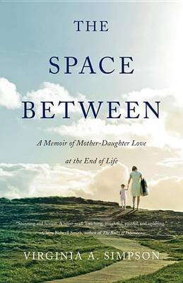 The Space Between - A Memoir of Mother-Daughter Love at the End of Life (Electronic book text): Virginia A Simpson