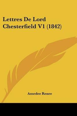 Lettres de Lord Chesterfield V1 (1842) (English, French, Paperback): Amedee Renee