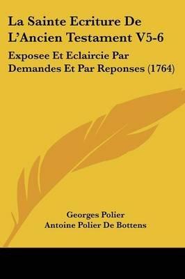La Sainte Ecriture de L'Ancien Testament V5-6 - Exposee Et Eclaircie Par Demandes Et Par Reponses (1764) (English, French,...