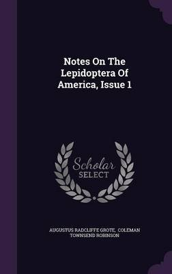 Notes on the Lepidoptera of America, Issue 1 (Hardcover): Augustus Radcliffe Grote