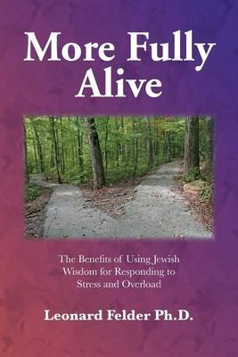 More Fully Alive - The Benefits of Using Jewish Wisdom for Responding to Stress and Overload (Paperback): Leonard Felder PhD