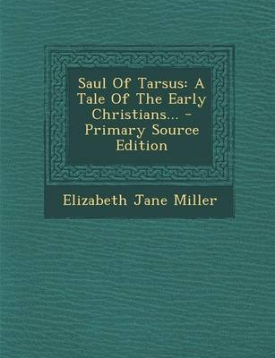 Saul of Tarsus - A Tale of the Early Christians... (Paperback): Elizabeth Jane Miller