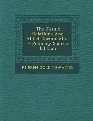 The Jesuit Relations and Allied Documents... - Primary Source Edition (Paperback): Rueben Gold Thwaites