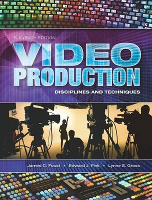 Video Production - Disciplines and Techniques (Paperback, 11th Revised edition): James C Foust, Edward J Fink, Lynne S. Gross