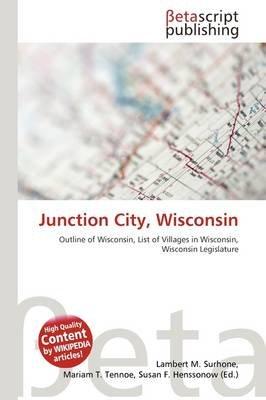 Junction City, Wisconsin (Paperback): Lambert M. Surhone, Mariam T. Tennoe, Susan F. Henssonow