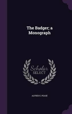 The Badger; A Monograph (Hardcover): Alfred E. Pease