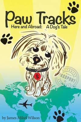 Paw Tracks Here and Abroad - A Dog's Tale (Paperback): James Mikel Wilson