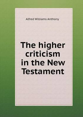 The Higher Criticism in the New Testament (Paperback): Alfred Williams Anthony