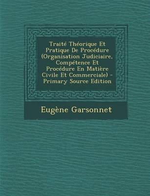 Traite Theorique Et Pratique de Procedure (Organisation Judiciaire, Competence Et Procedure En Matiere Civile Et Commerciale)...