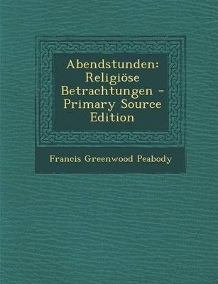 Abendstunden - Religiose Betrachtungen - Primary Source Edition (English, German, Paperback): Francis Greenwood Peabody