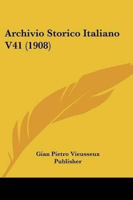 Archivio Storico Italiano V41 (1908) (English, Italian, Paperback): Pietro Vieusseux Publisher Gian Pietro Vieusseux Publisher,...