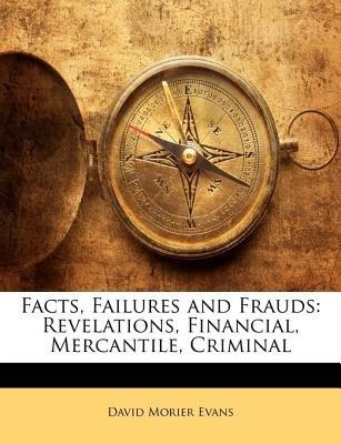 Facts, Failures and Frauds - Revelations, Financial, Mercantile, Criminal (Paperback): David Morier Evans