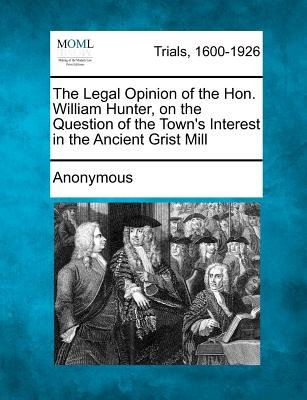 The Legal Opinion of the Hon. William Hunter, on the Question of the Town's Interest in the Ancient Grist Mill...