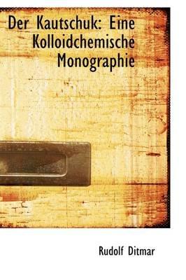 Der Kautschuk - Eine Kolloidchemische Monographie (Paperback): Rudolf Ditmar