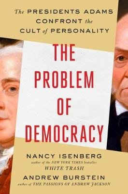The Problem of Democracy - The Presidents Adams Confront the Cult of Personality (Hardcover): Nancy Isenberg, Andrew Burstein